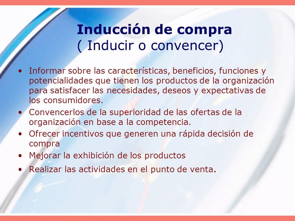 Inducción de compra ( Inducir o convencer) Informar sobre las características, beneficios, funciones y potencialidades que tienen los productos de la
