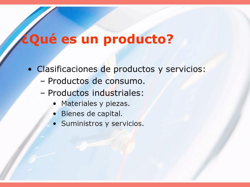 ¿Qué es un producto? Clasificaciones de productos y servicios: –Productos de consumo. –Productos industriales: Materiales y piezas. Bienes de capital.