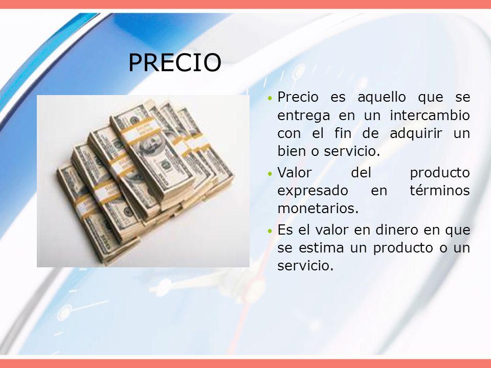 PRECIO Precio es aquello que se entrega en un intercambio con el fin de adquirir un bien o servicio. Valor del producto expresado en términos monetari