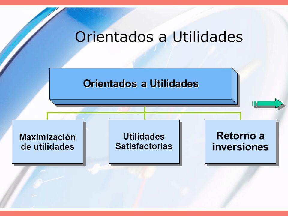 Orientados a Utilidades Maximización de utilidades Utilidades Satisfactorias Retorno a inversiones
