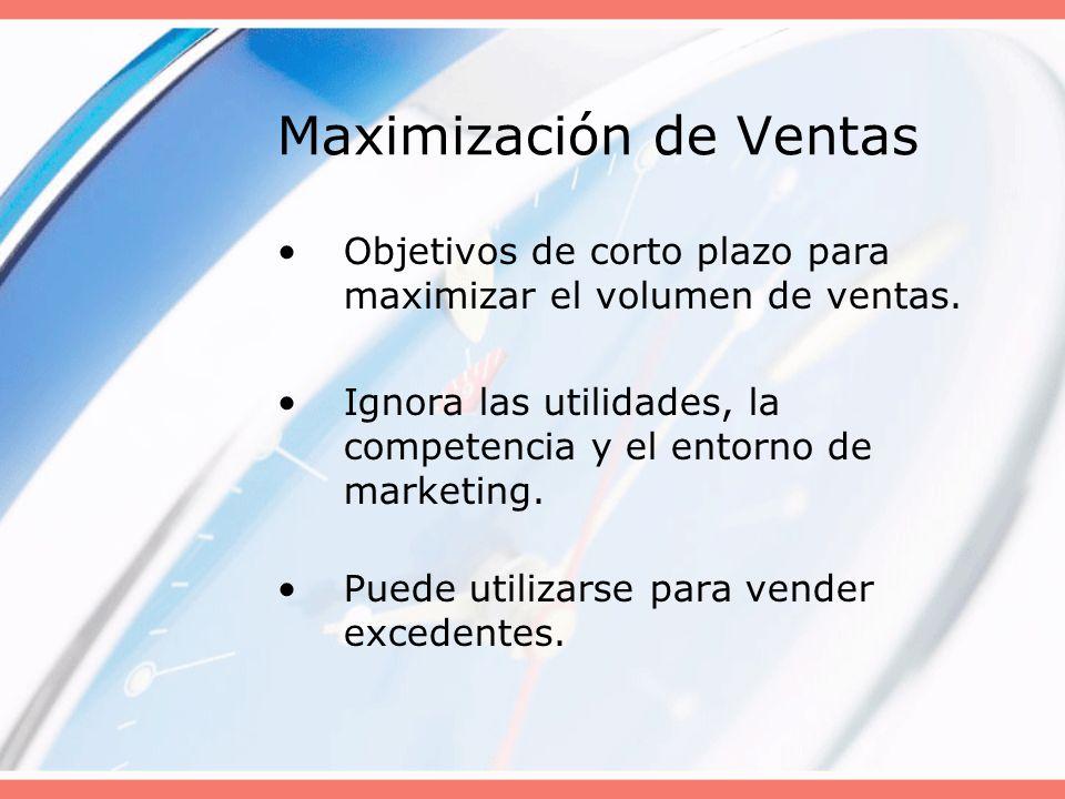 Maximización de Ventas Objetivos de corto plazo para maximizar el volumen de ventas. Ignora las utilidades, la competencia y el entorno de marketing.