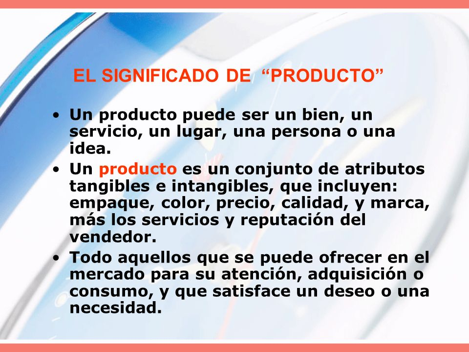 EL SIGNIFICADO DE PRODUCTO Un producto puede ser un bien, un servicio, un lugar, una persona o una idea. Un producto es un conjunto de atributos tangi