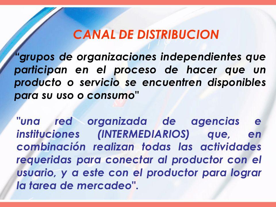 CANAL DE DISTRIBUCION grupos de organizaciones independientes que participan en el proceso de hacer que un producto o servicio se encuentren disponibl
