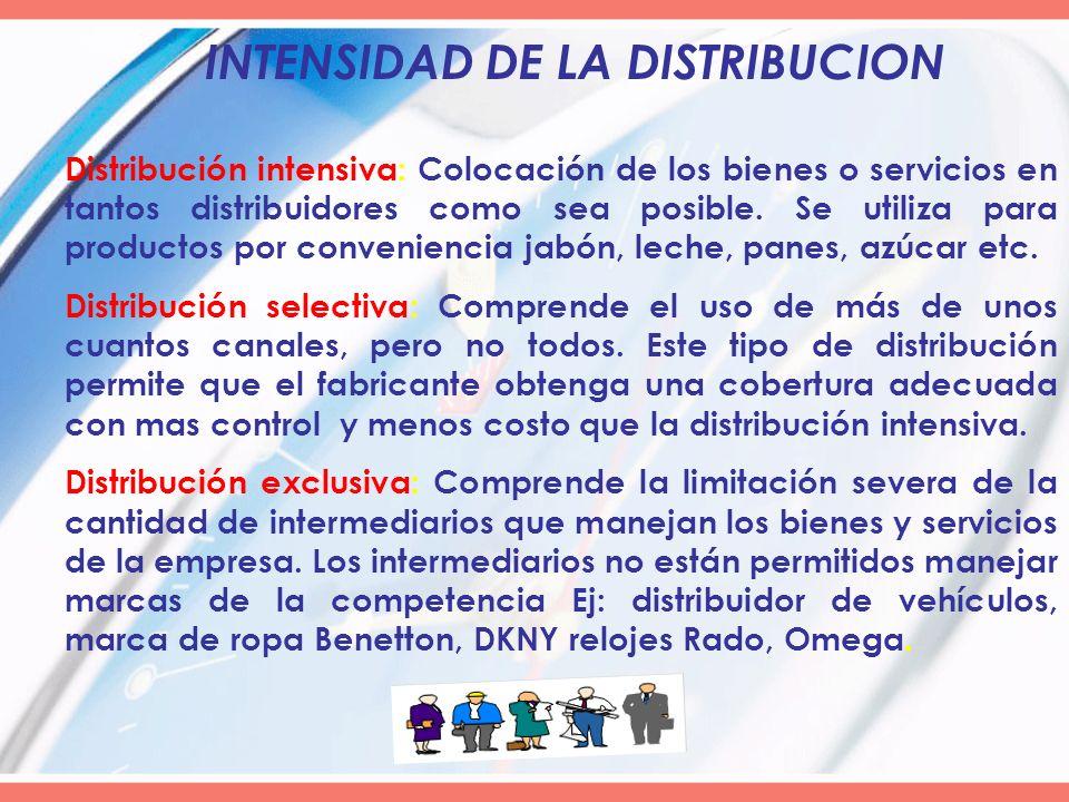 INTENSIDAD DE LA DISTRIBUCION Distribución intensiva: Colocación de los bienes o servicios en tantos distribuidores como sea posible. Se utiliza para