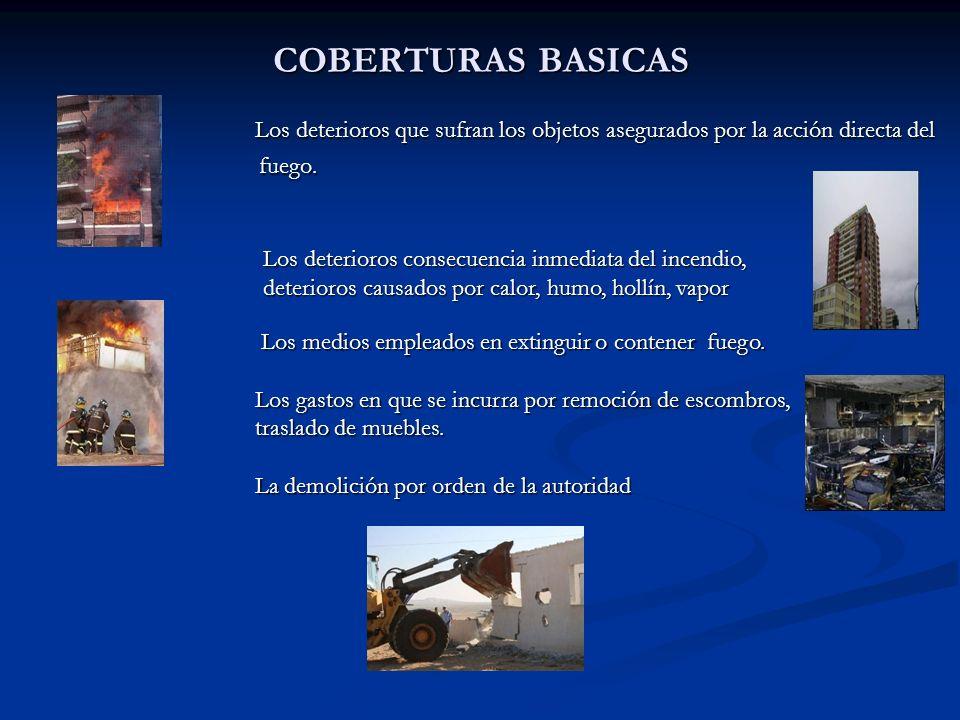 COBERTURAS BASICAS Los deterioros que sufran los objetos asegurados por la acción directa del fuego.