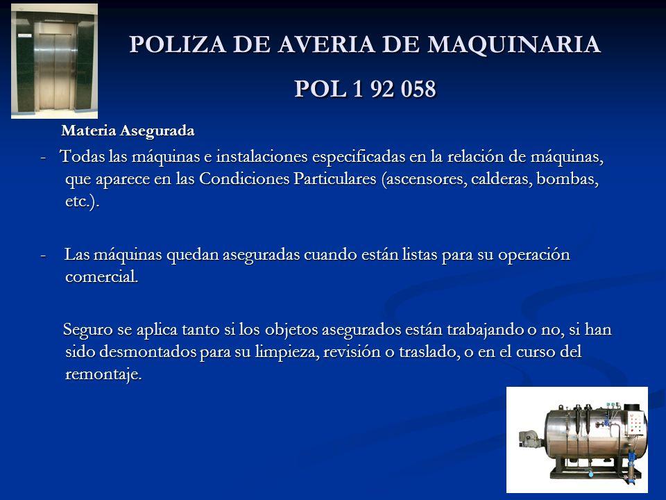 POLIZA DE AVERIA DE MAQUINARIA POL 1 92 058 Materia Asegurada Materia Asegurada - Todas las máquinas e instalaciones especificadas en la relación de máquinas, que aparece en las Condiciones Particulares (ascensores, calderas, bombas, etc.).