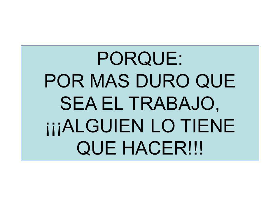 PORQUE: POR MAS DURO QUE SEA EL TRABAJO, ¡¡¡ALGUIEN LO TIENE QUE HACER!!!