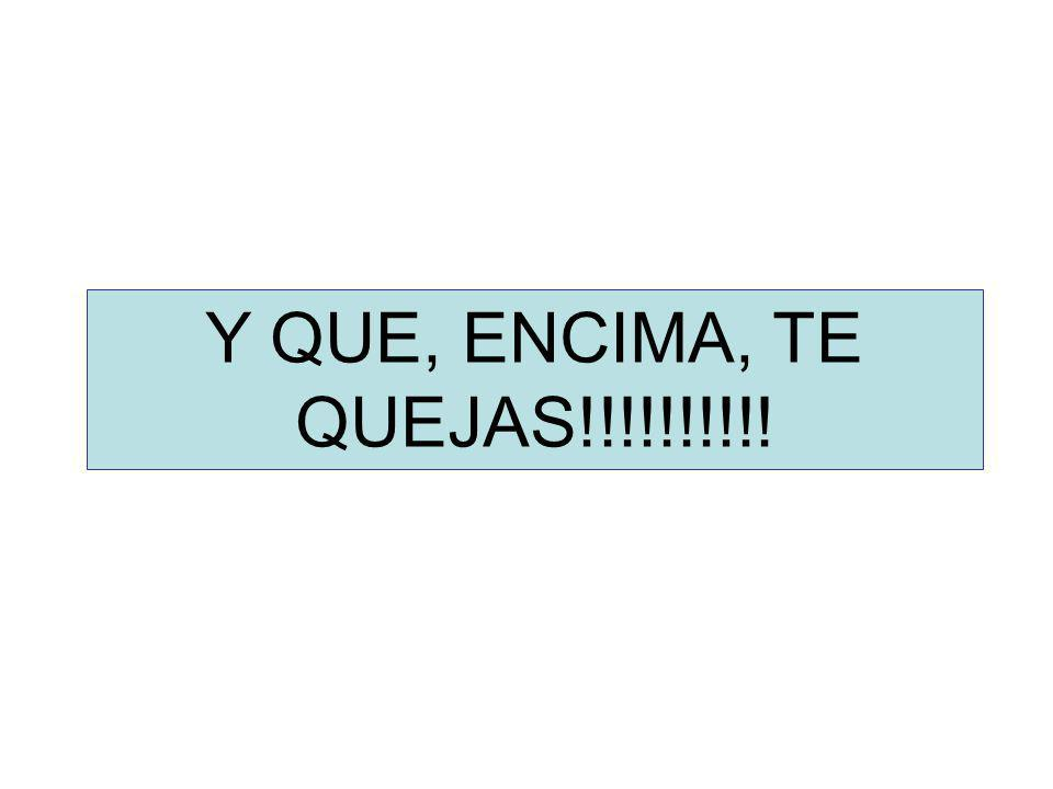 Y QUE, ENCIMA, TE QUEJAS!!!!!!!!!!