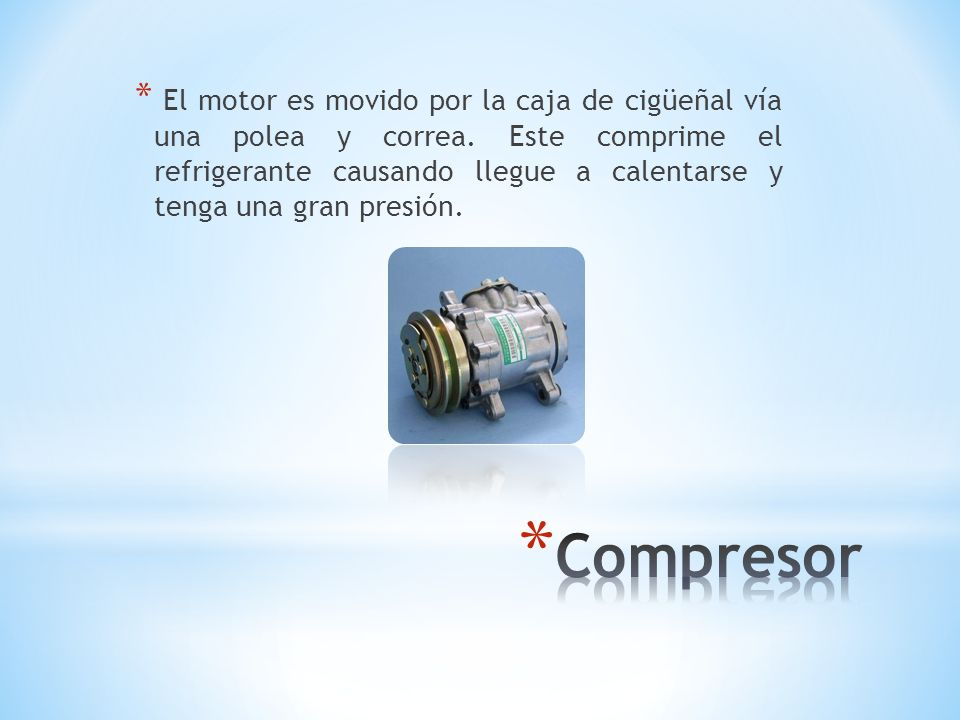 * El motor es movido por la caja de cigüeñal vía una polea y correa. Este comprime el refrigerante causando llegue a calentarse y tenga una gran presi