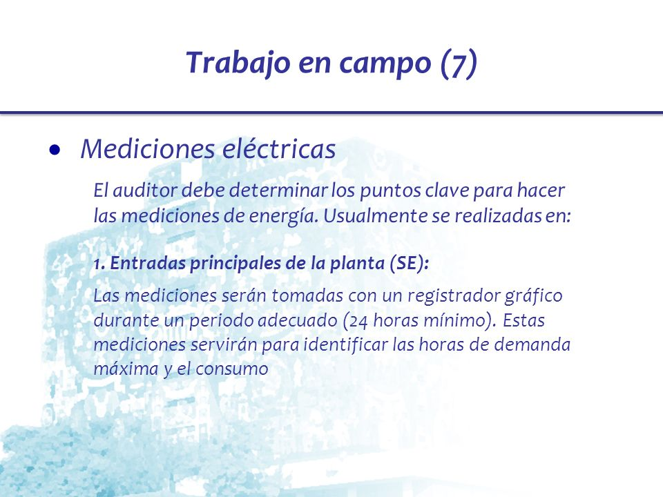 Trabajo en campo (7) Mediciones eléctricas El auditor debe determinar los puntos clave para hacer las mediciones de energía. Usualmente se realizadas