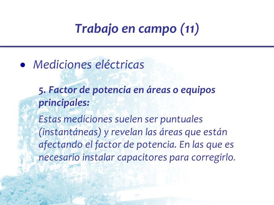 Trabajo en campo (11) Mediciones eléctricas 5. Factor de potencia en áreas o equipos principales: Estas mediciones suelen ser puntuales (instantáneas)
