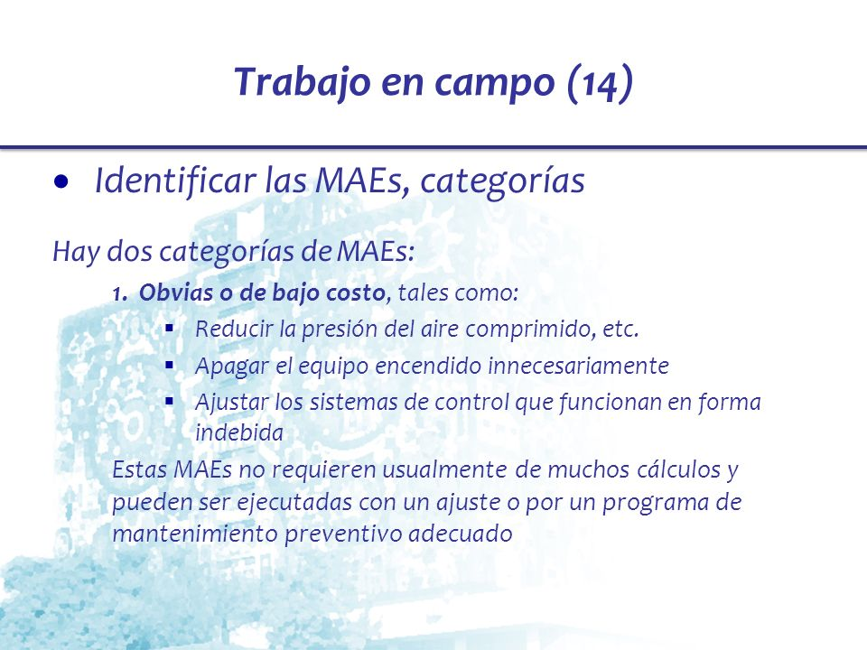 Trabajo en campo (14) Identificar las MAEs, categorías Hay dos categorías de MAEs: 1. Obvias o de bajo costo, tales como: Reducir la presión del aire