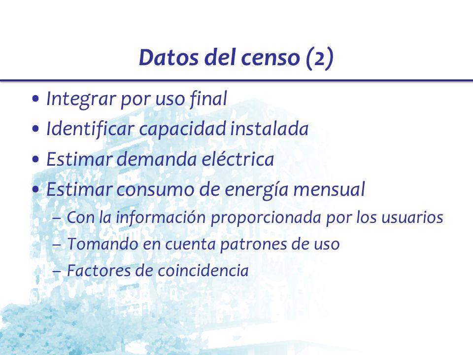 Datos del censo (2) Integrar por uso final Identificar capacidad instalada Estimar demanda eléctrica Estimar consumo de energía mensual –Con la inform