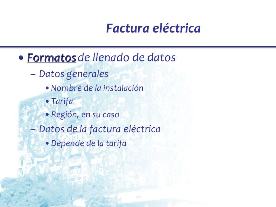 Factura eléctrica FormatosFormatos de llenado de datos –Datos generales Nombre de la instalación Tarifa Región, en su caso –Datos de la factura eléctr