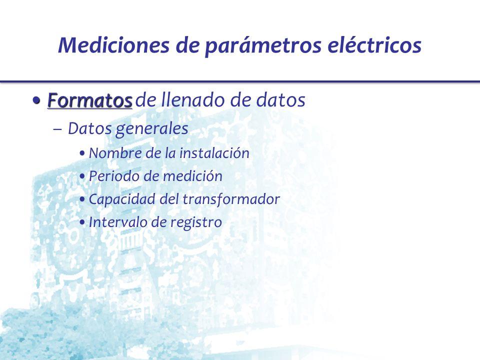 Mediciones de parámetros eléctricos FormatosFormatos de llenado de datos –Datos generales Nombre de la instalación Periodo de medición Capacidad del t