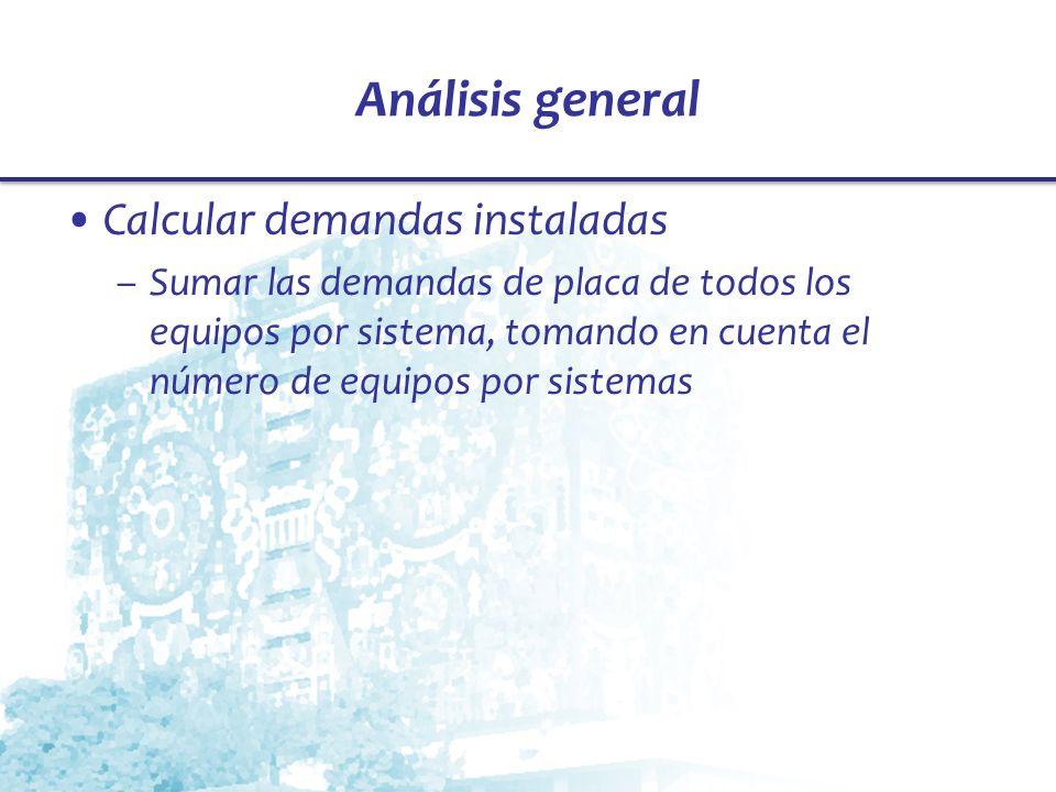 Análisis general Calcular demandas instaladas –Sumar las demandas de placa de todos los equipos por sistema, tomando en cuenta el número de equipos po