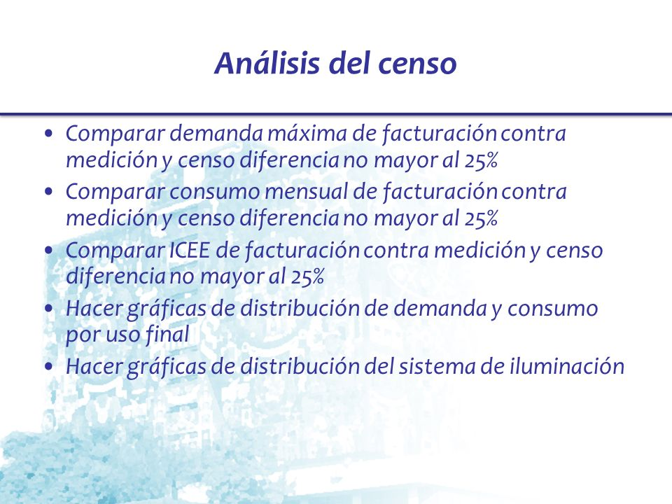 Análisis del censo Comparar demanda máxima de facturación contra medición y censo diferencia no mayor al 25% Comparar consumo mensual de facturación c