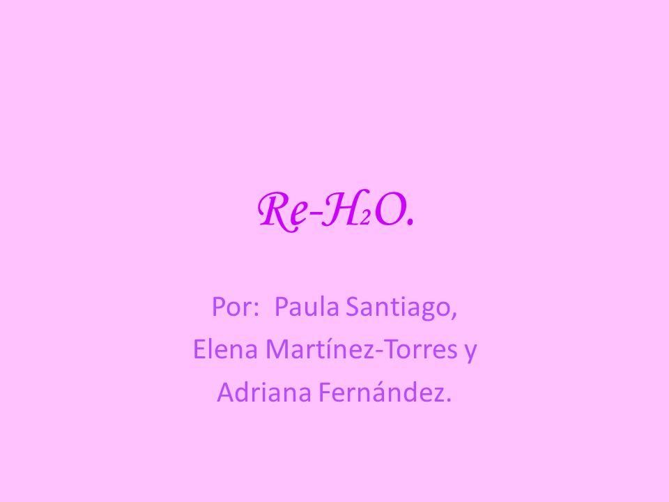 Re-H 2 O. Por: Paula Santiago, Elena Martínez-Torres y Adriana Fernández.