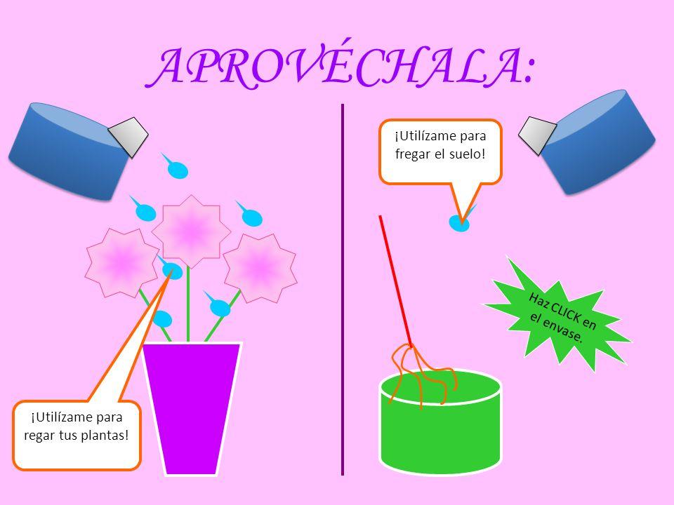 APROVÉCHALA: Haz CLICK en el envase. ¡Utilízame para regar tus plantas! ¡Utilízame para fregar el suelo!