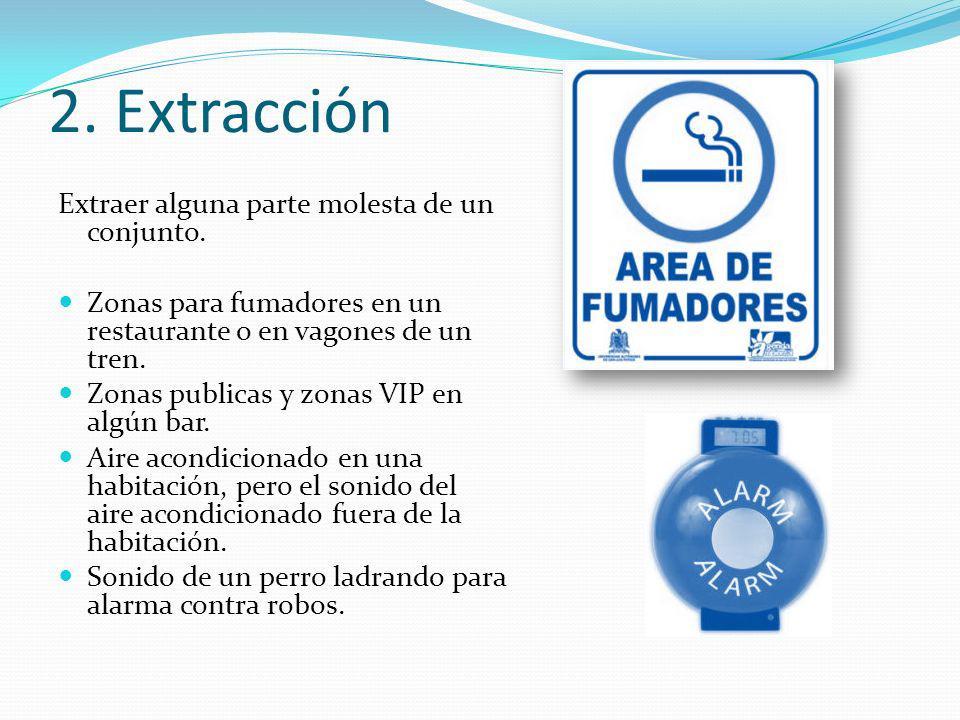 2. Extracción Extraer alguna parte molesta de un conjunto. Zonas para fumadores en un restaurante o en vagones de un tren. Zonas publicas y zonas VIP