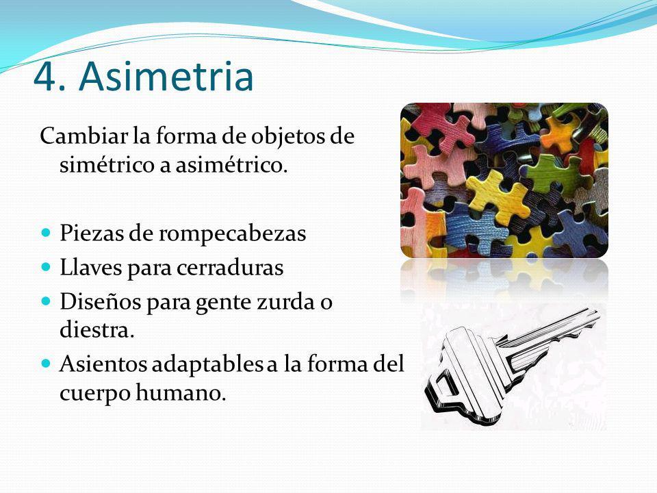 4. Asimetria Cambiar la forma de objetos de simétrico a asimétrico. Piezas de rompecabezas Llaves para cerraduras Diseños para gente zurda o diestra.