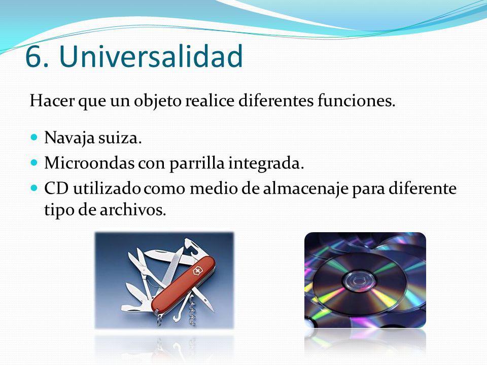 6. Universalidad Hacer que un objeto realice diferentes funciones. Navaja suiza. Microondas con parrilla integrada. CD utilizado como medio de almacen