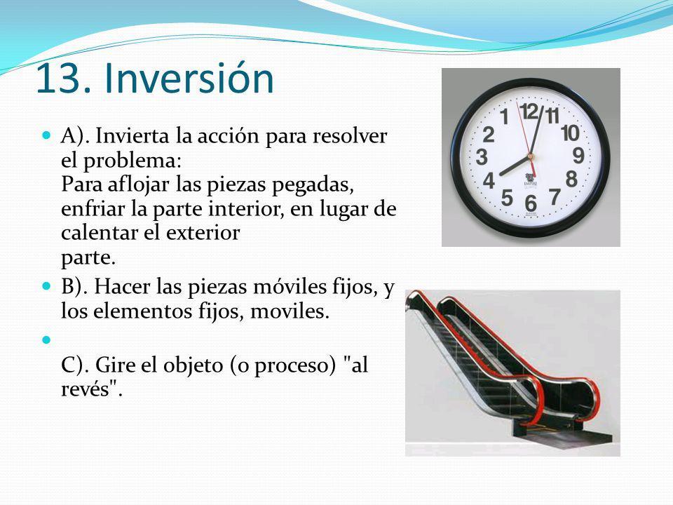 13. Inversión A). Invierta la acción para resolver el problema: Para aflojar las piezas pegadas, enfriar la parte interior, en lugar de calentar el ex