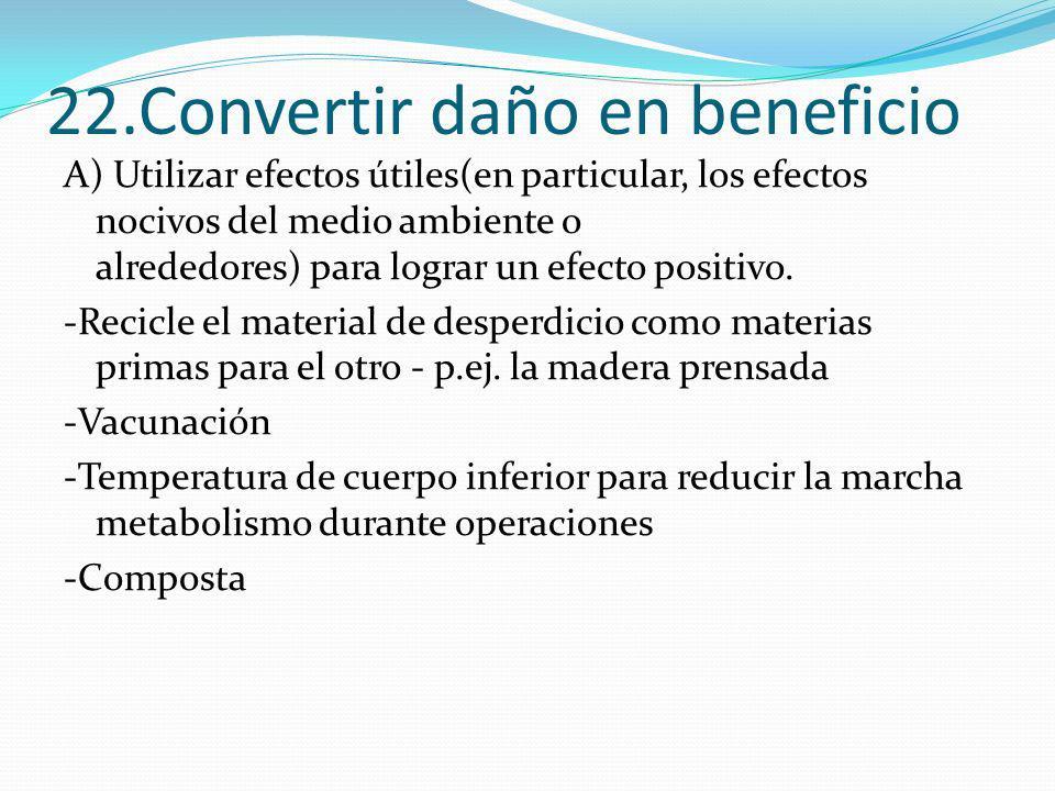 22.Convertir daño en beneficio A) Utilizar efectos útiles(en particular, los efectos nocivos del medio ambiente o alrededores) para lograr un efecto p