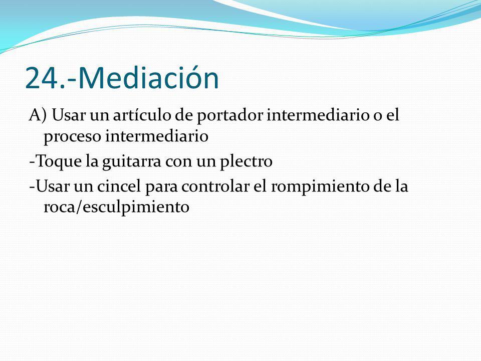 24.-Mediación A) Usar un artículo de portador intermediario o el proceso intermediario -Toque la guitarra con un plectro -Usar un cincel para controla