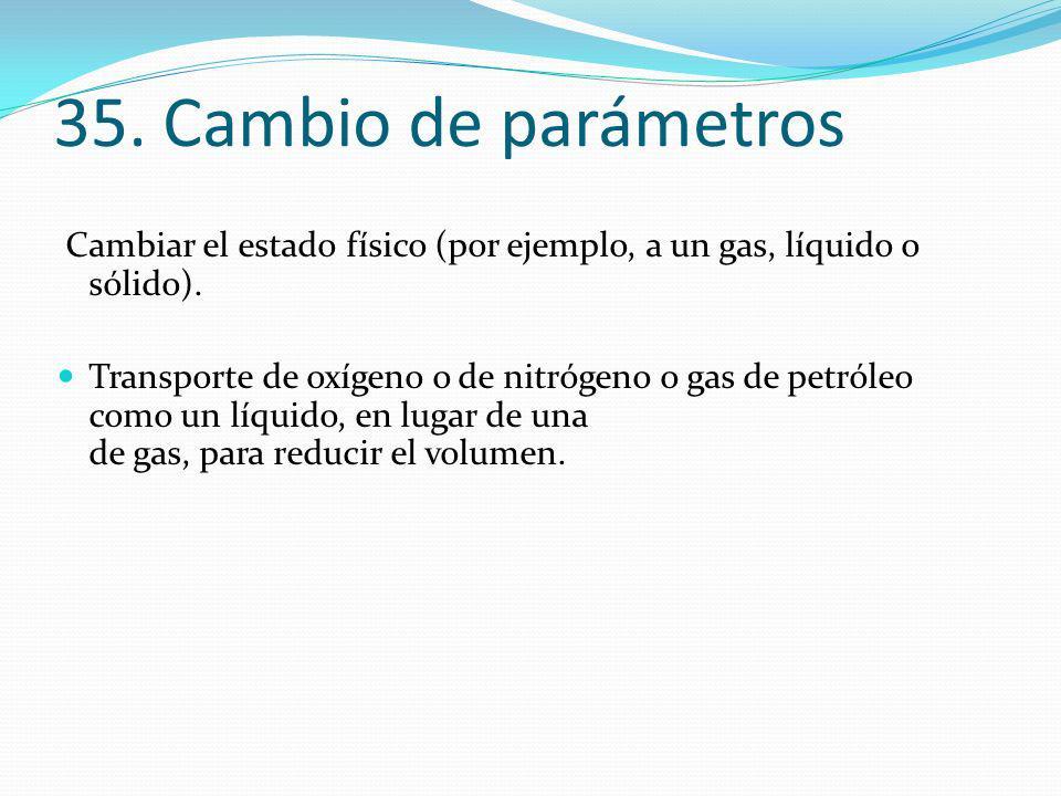35. Cambio de parámetros Cambiar el estado físico (por ejemplo, a un gas, líquido o sólido). Transporte de oxígeno o de nitrógeno o gas de petróleo co