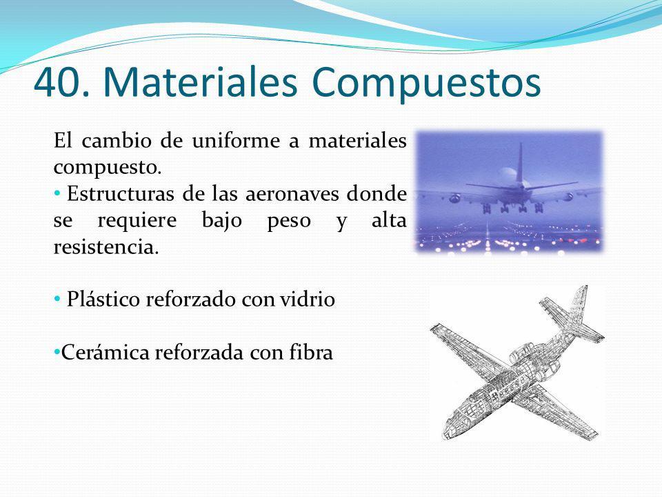 40. Materiales Compuestos El cambio de uniforme a materiales compuesto. Estructuras de las aeronaves donde se requiere bajo peso y alta resistencia. P