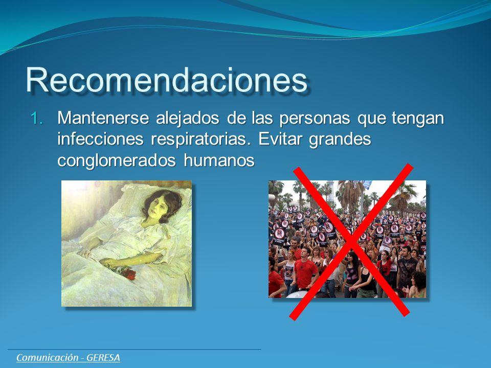 Recomendaciones 1. Mantenerse alejados de las personas que tengan infecciones respiratorias. Evitar grandes conglomerados humanos Comunicación - GERES