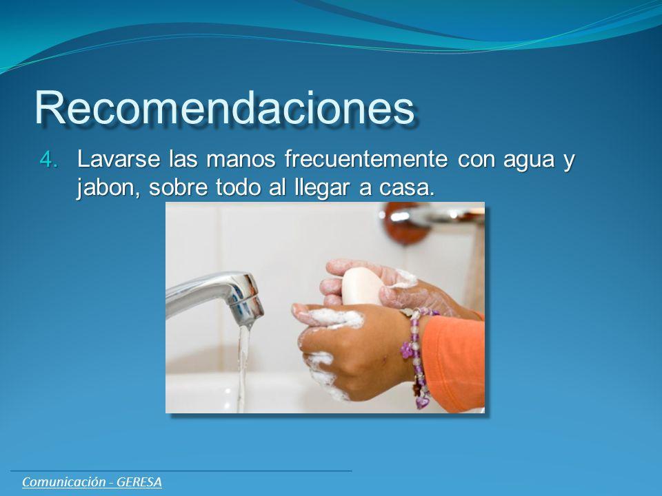 Recomendaciones 4. Lavarse las manos frecuentemente con agua y jabon, sobre todo al llegar a casa. Comunicación - GERESA