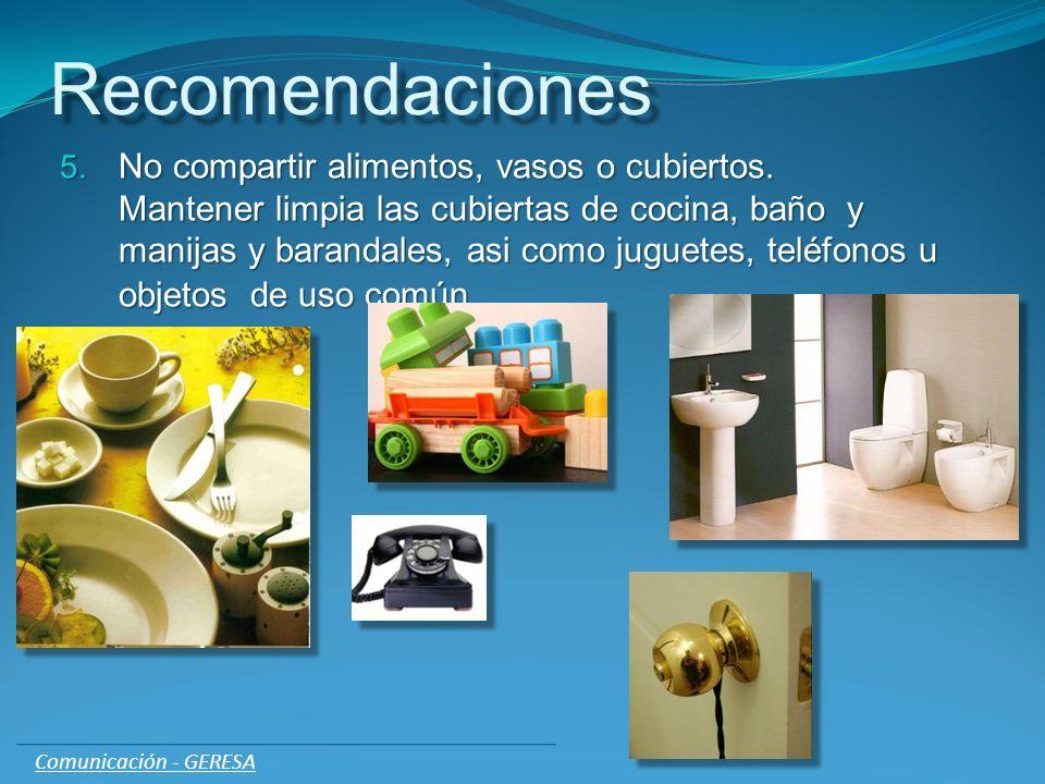Recomendaciones 5. No compartir alimentos, vasos o cubiertos. Mantener limpia las cubiertas de cocina, baño y manijas y barandales, asi como juguetes,