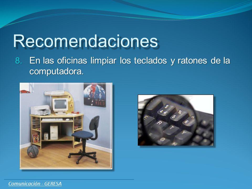Recomendaciones 8. En las oficinas limpiar los teclados y ratones de la computadora. Comunicación - GERESA