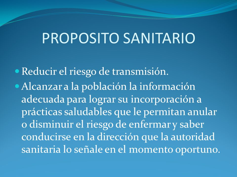 PROPOSITO SANITARIO Reducir el riesgo de transmisión. Alcanzar a la población la información adecuada para lograr su incorporación a prácticas saludab