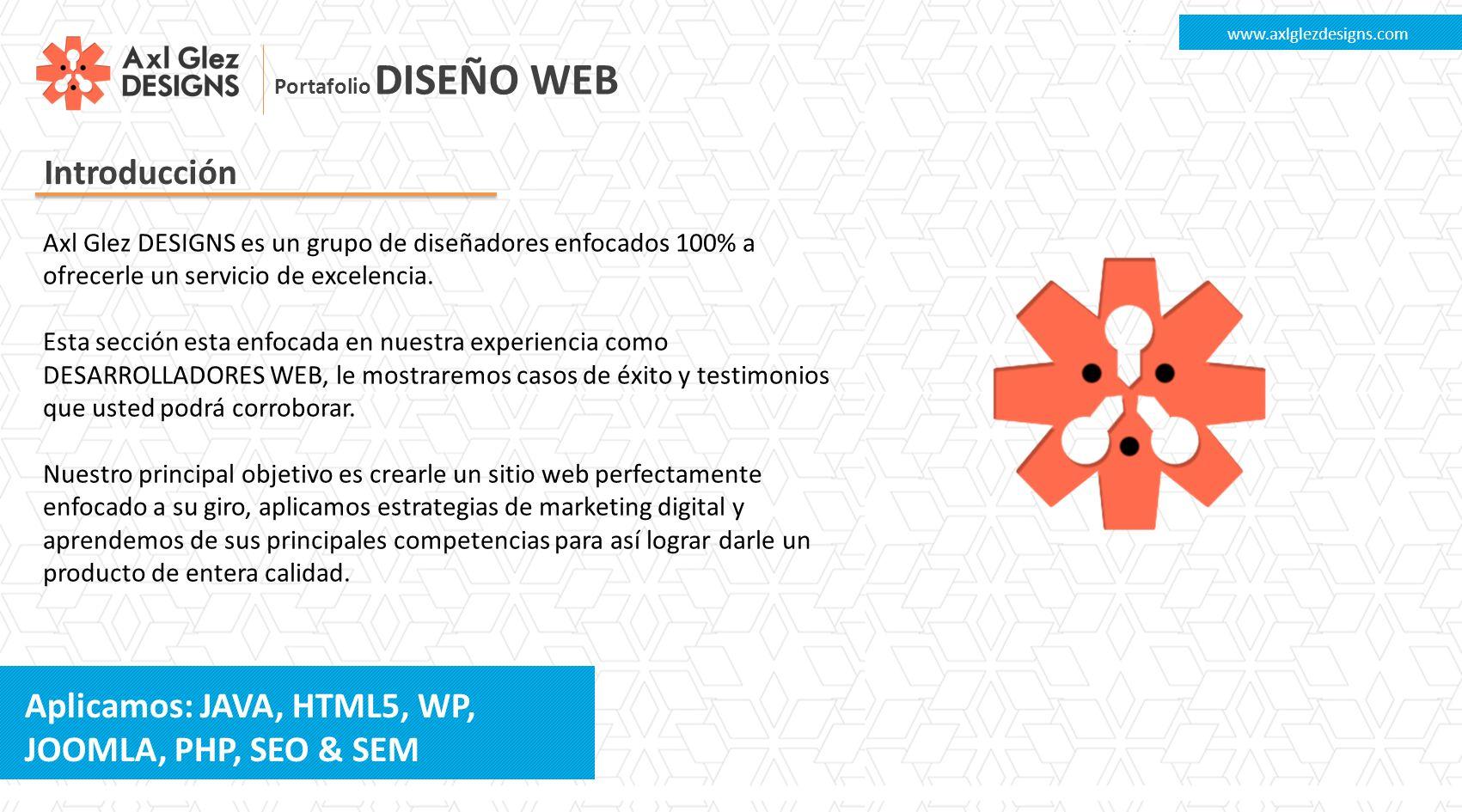 Portafolio DISEÑO WEB Introducción www.axlglezdesigns.com Axl Glez DESIGNS es un grupo de diseñadores enfocados 100% a ofrecerle un servicio de excelencia.
