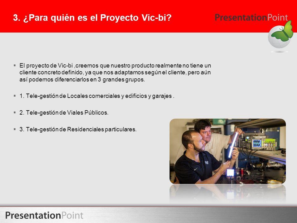 3. ¿Para quién es el Proyecto Vic-bi? El proyecto de Vic-bi,creemos que nuestro producto realmente no tiene un cliente concreto definido, ya que nos a