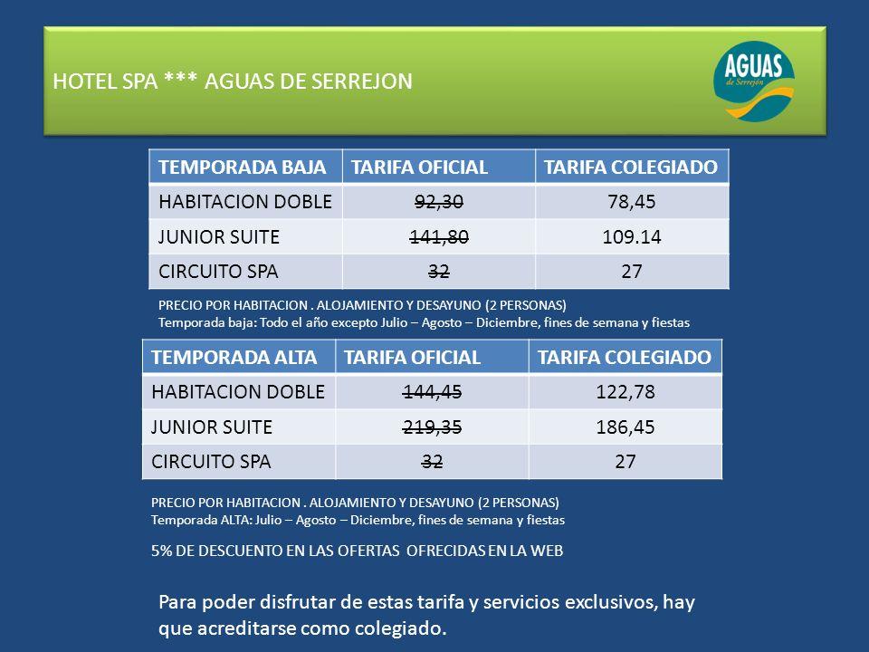 HOTEL SPA *** AGUAS DE SERREJON TEMPORADA BAJATARIFA OFICIALTARIFA COLEGIADO HABITACION DOBLE92,3078,45 JUNIOR SUITE141,80109.14 CIRCUITO SPA3227 PRECIO POR HABITACION.
