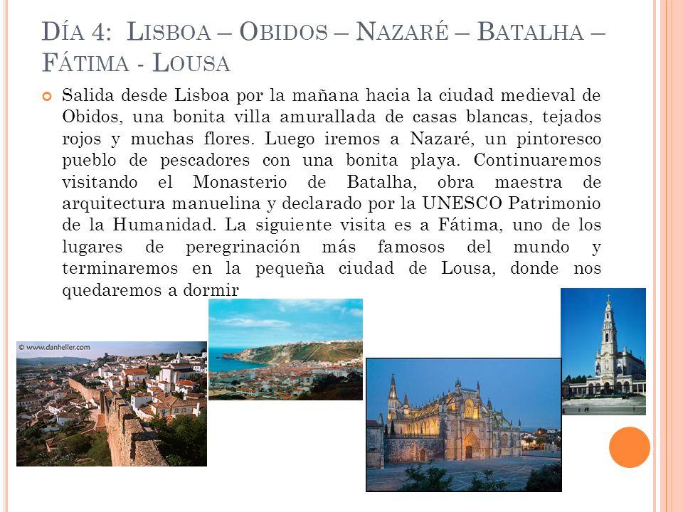 D ÍA 4: L ISBOA – O BIDOS – N AZARÉ – B ATALHA – F ÁTIMA - L OUSA Salida desde Lisboa por la mañana hacia la ciudad medieval de Obidos, una bonita villa amurallada de casas blancas, tejados rojos y muchas flores.