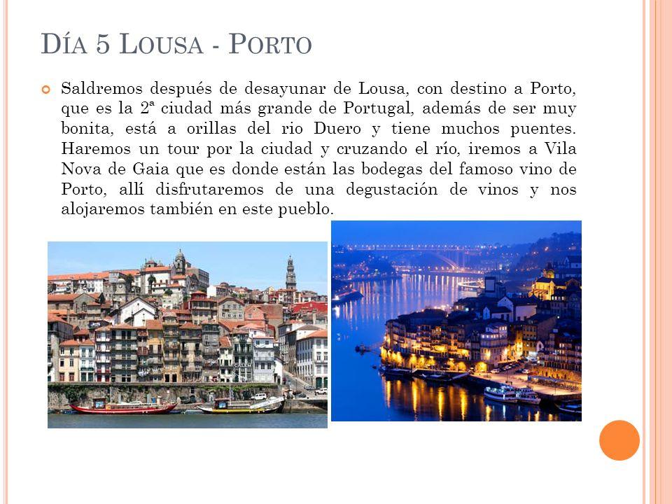 D ÍA 5 L OUSA - P ORTO Saldremos después de desayunar de Lousa, con destino a Porto, que es la 2ª ciudad más grande de Portugal, además de ser muy bonita, está a orillas del rio Duero y tiene muchos puentes.