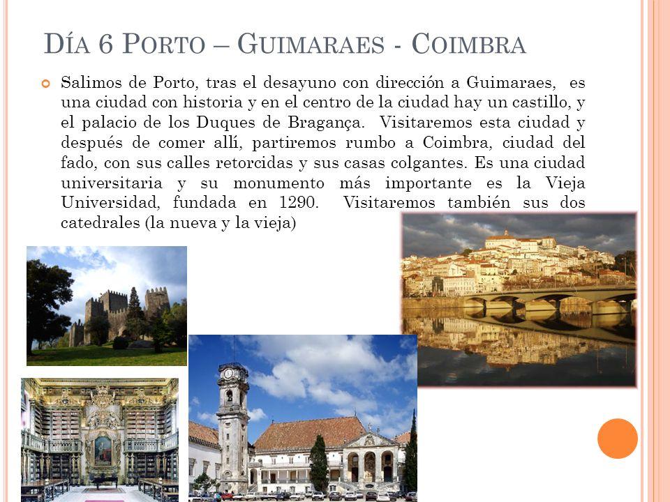 D ÍA 6 P ORTO – G UIMARAES - C OIMBRA Salimos de Porto, tras el desayuno con dirección a Guimaraes, es una ciudad con historia y en el centro de la ciudad hay un castillo, y el palacio de los Duques de Bragança.