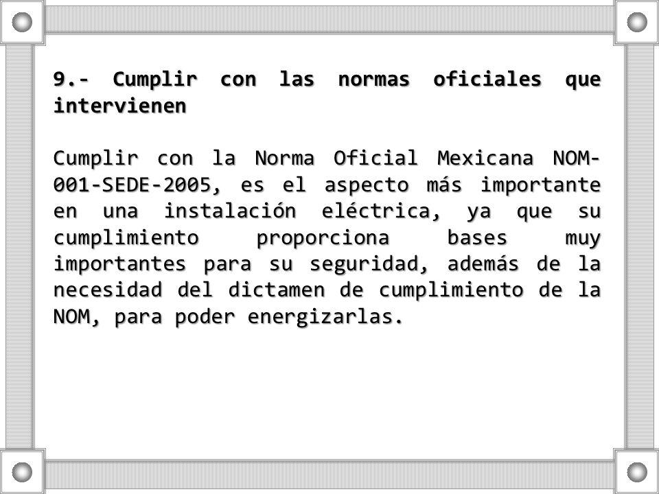 9.- Cumplir con las normas oficiales que intervienen Cumplir con la Norma Oficial Mexicana NOM- 001-SEDE-2005, es el aspecto más importante en una ins