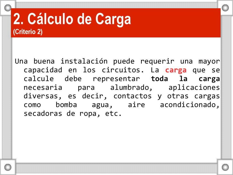 2. Cálculo de Carga (Criterio 2) carga Una buena instalación puede requerir una mayor capacidad en los circuitos. La carga que se calcule debe represe