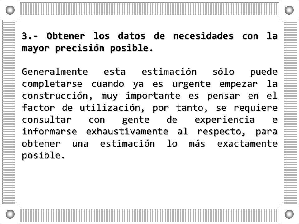 3.- Obtener los datos de necesidades con la mayor precisión posible. Generalmente esta estimación sólo puede completarse cuando ya es urgente empezar