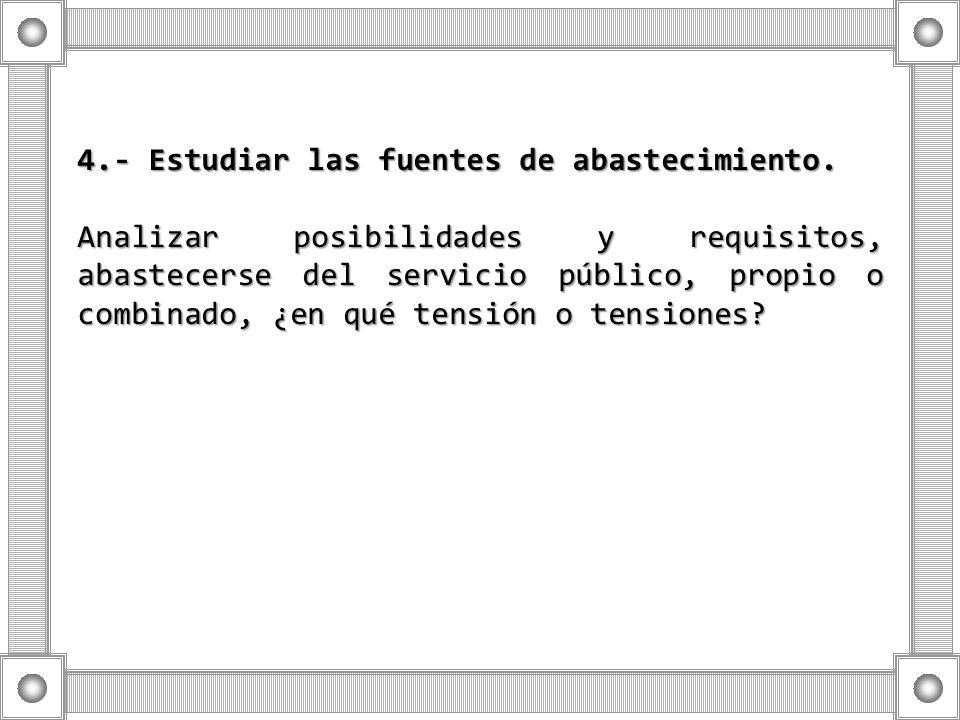 4.- Estudiar las fuentes de abastecimiento. Analizar posibilidades y requisitos, abastecerse del servicio público, propio o combinado, ¿en qué tensión