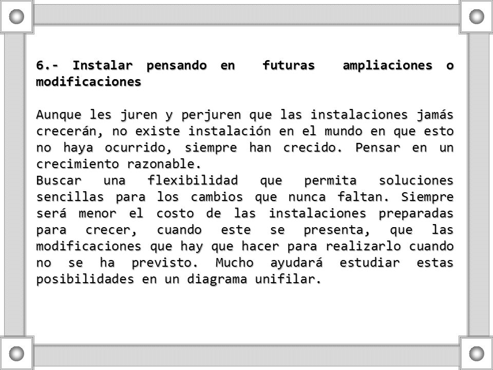6.- Instalar pensando en futuras ampliaciones o modificaciones Aunque les juren y perjuren que las instalaciones jamás crecerán, no existe instalación
