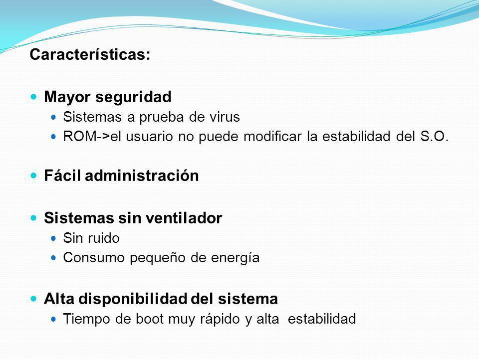 Características: Mayor seguridad Sistemas a prueba de virus ROM->el usuario no puede modificar la estabilidad del S.O. Fácil administración Sistemas s