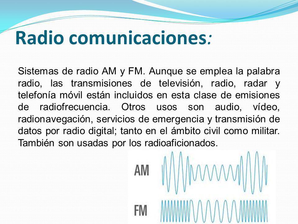 Radio comunicaciones: Sistemas de radio AM y FM. Aunque se emplea la palabra radio, las transmisiones de televisión, radio, radar y telefonía móvil es
