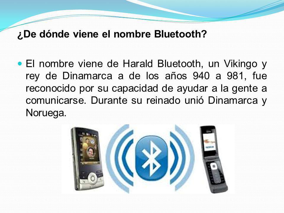 ¿De dónde viene el nombre Bluetooth? El nombre viene de Harald Bluetooth, un Vikingo y rey de Dinamarca a de los años 940 a 981, fue reconocido por su